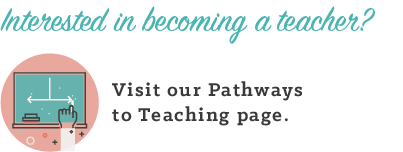 Interested in becoming a teacher? Visit our Pathways to Becoming a Teacher page.
