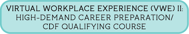 Virtual Workplace Experience (VWE) II: High-Demand Career Preparation/CDF Qualifying Course