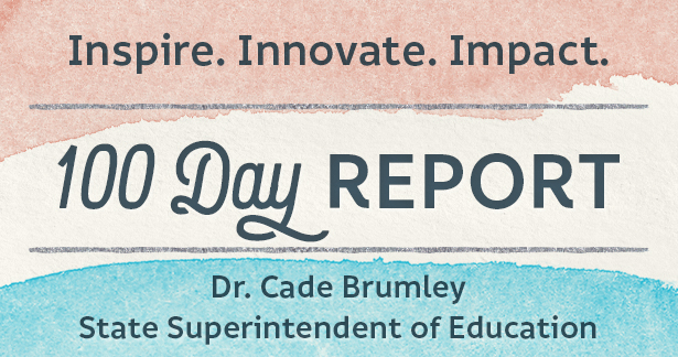 Inspire. Innovate. Impact. 100 Day Report: Dr. Cade Brumley, State Superintendent of Education