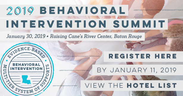 2019 Behavioral Intervention Summit. January 30, 2019, Raising Cane's River Center, Baton Rouge. Register here by January 2, 2019. View the Hotel List.