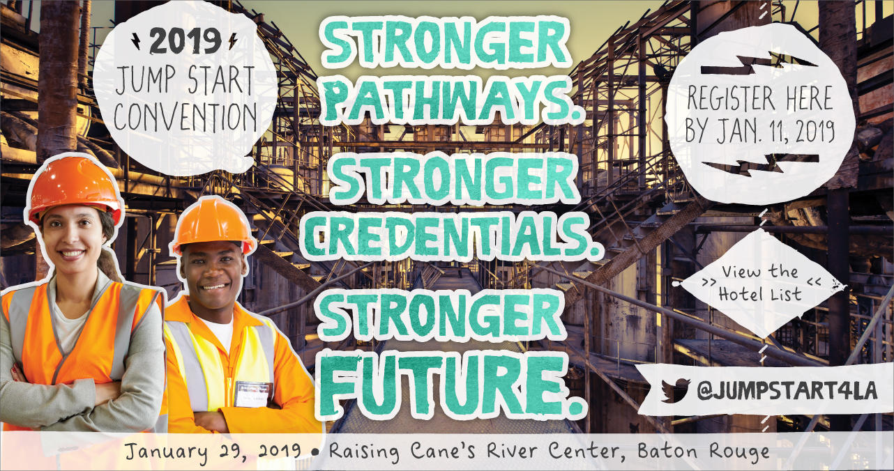2019 Jump Start Convention. Stronger Pathways. Stronger Credentials. Stronger Future. January 29, 2019. Rasing Cane's River Center, Baton Rouge. Register here by January 2, 2019. View the Hotel List. @JUMPSTART4LA