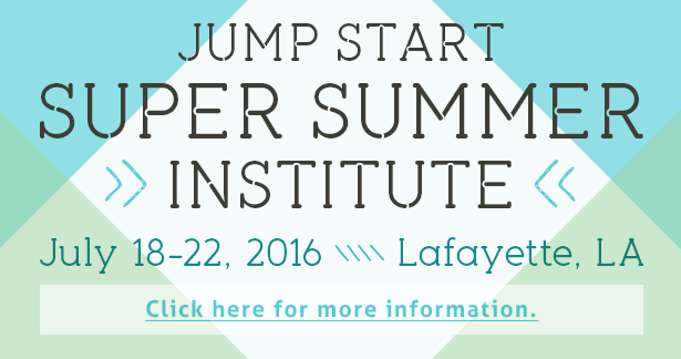 Jump Start Super Summer Institute - July 18-22, 2016, in Lafayette, Louisiana. Click here for more information.