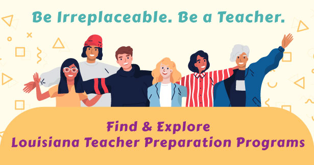 Be Irreplaceable. Be a Teacher. Find & Explore Louisiana Teacher Preparation Programs