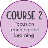 Course 2: Focus on Teaching and Learning